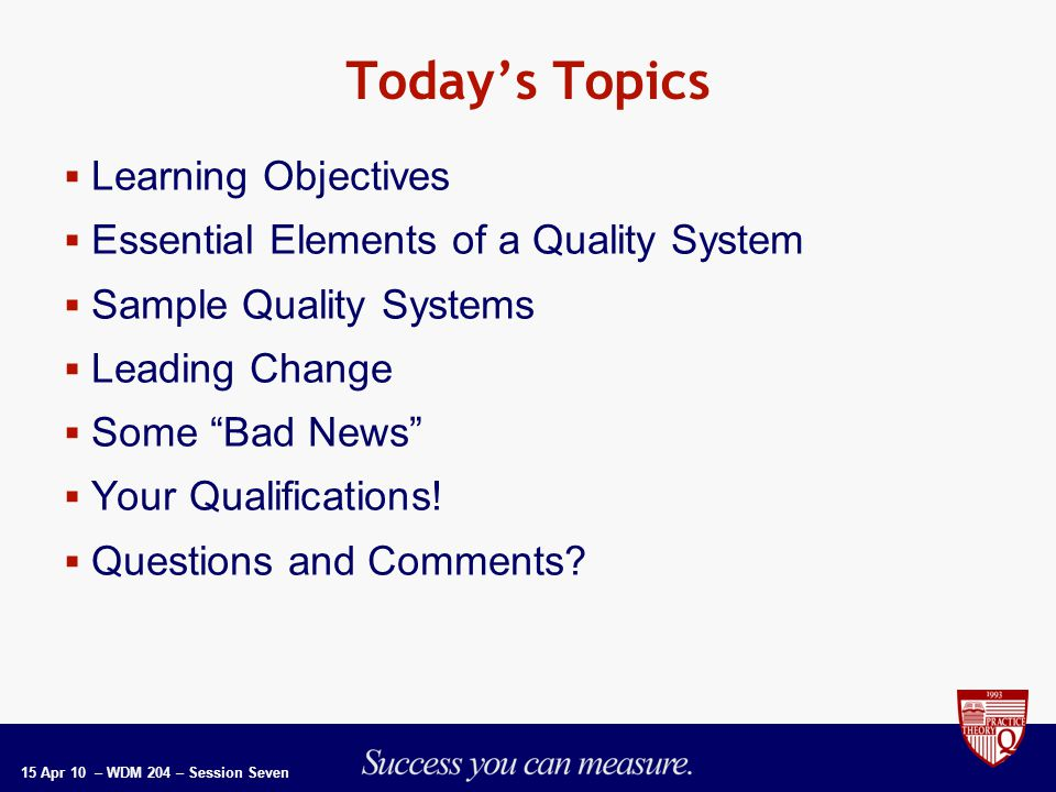 15 Apr 10 – WDM 204 – Session Seven Today's Topics  Learning Objectives  Essential Elements of a Quality System  Sample Quality Systems  Leading Change  Some Bad News  Your Qualifications.