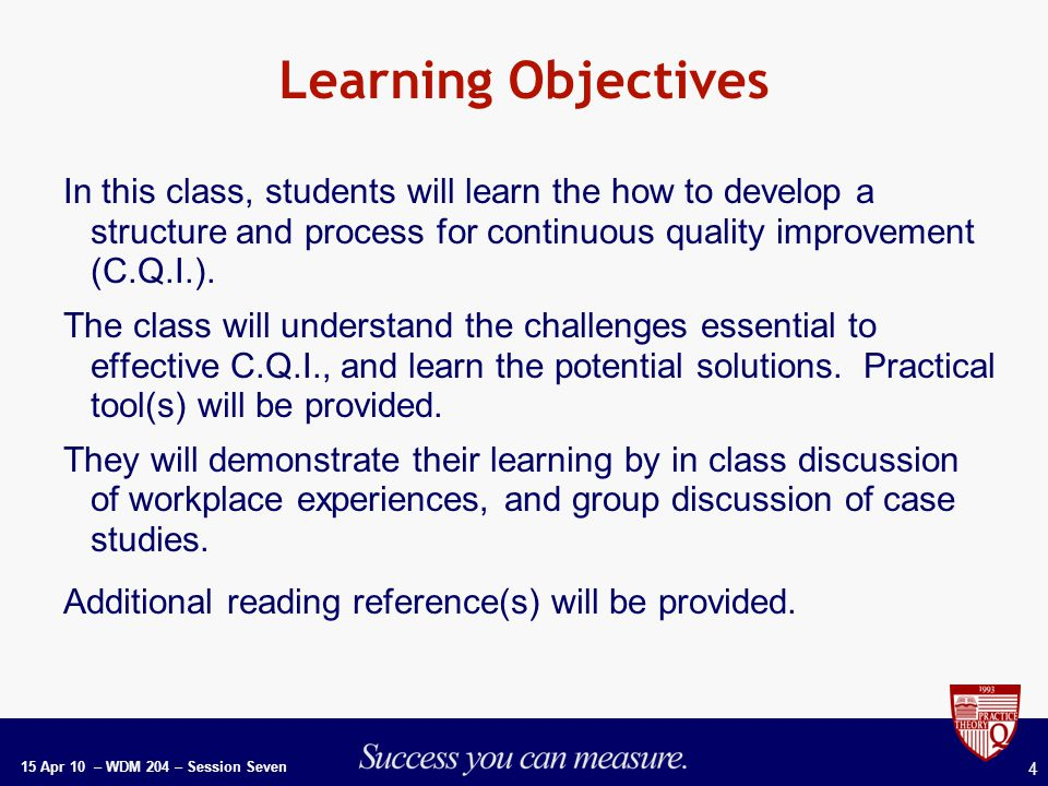 15 Apr 10 – WDM 204 – Session Seven 4 Learning Objectives In this class, students will learn the how to develop a structure and process for continuous quality improvement (C.Q.I.).
