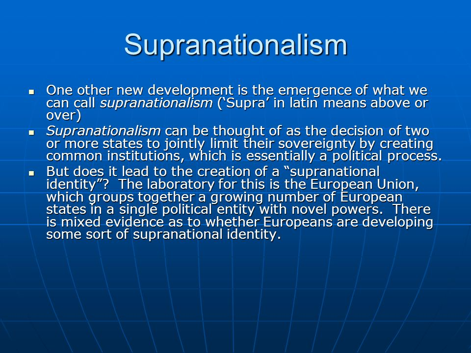 Supranationalism One other new development is the emergence of what we can call supranationalism ('Supra' in latin means above or over) One other new