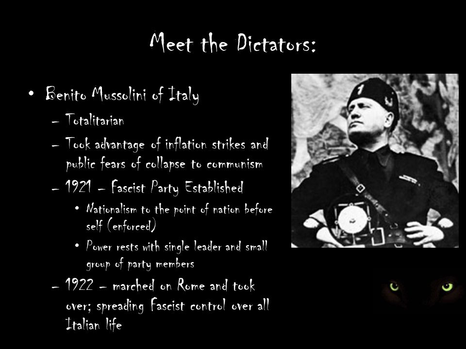 Meet the Dictators: Benito Mussolini of Italy –Totalitarian –Took advantage of inflation strikes and public fears of collapse to communism –1921 – Fascist Party Established Nationalism to the point of nation before self (enforced) Power rests with single leader and small group of party members –1922 – marched on Rome and took over; spreading Fascist control over all Italian life