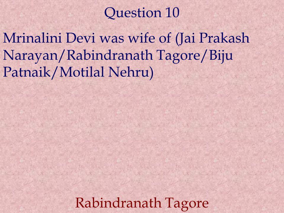 Question 10 Mrinalini Devi was wife of (Jai Prakash Narayan/Rabindranath Tagore/Biju Patnaik/Motilal Nehru) Rabindranath Tagore