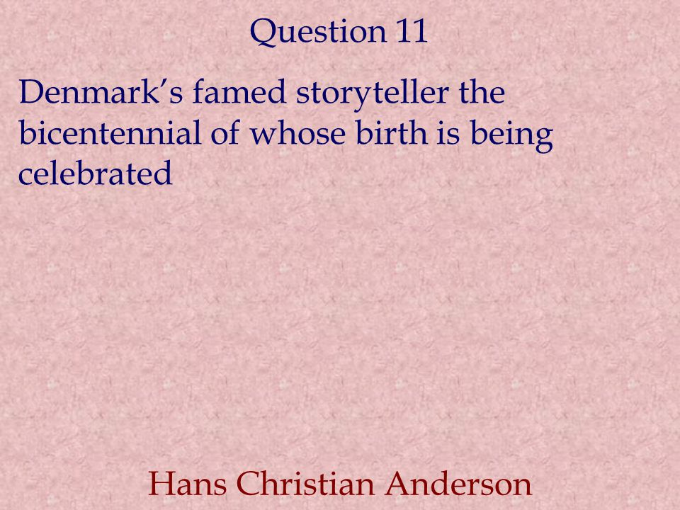 Question 11 Denmark's famed storyteller the bicentennial of whose birth is being celebrated Hans Christian Anderson