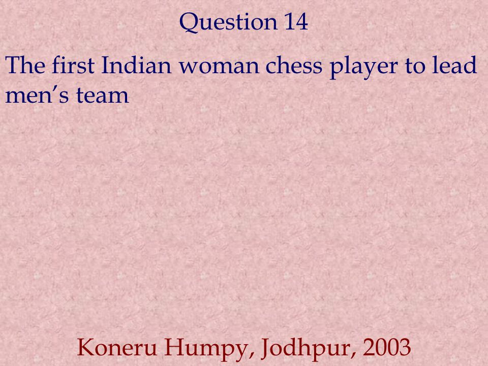 Question 14 The first Indian woman chess player to lead men's team Koneru Humpy, Jodhpur, 2003