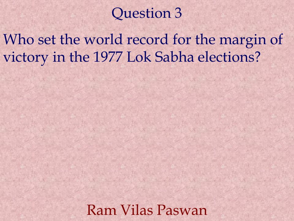 Question 3 Who set the world record for the margin of victory in the 1977 Lok Sabha elections? Ram Vilas Paswan
