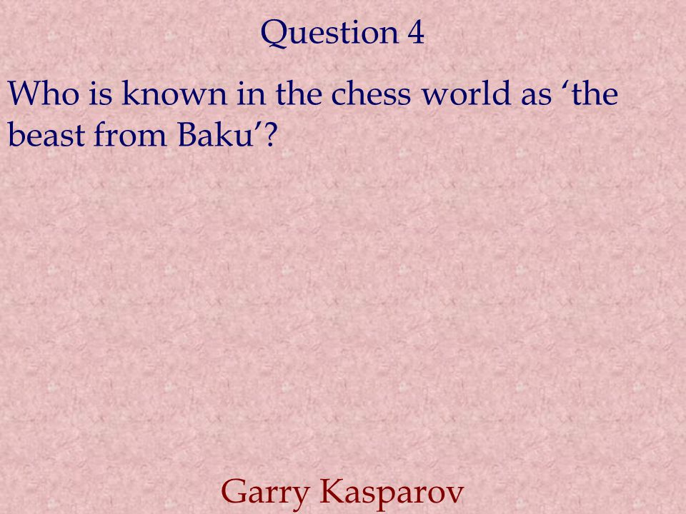 Question 4 Who is known in the chess world as 'the beast from Baku'? Garry Kasparov