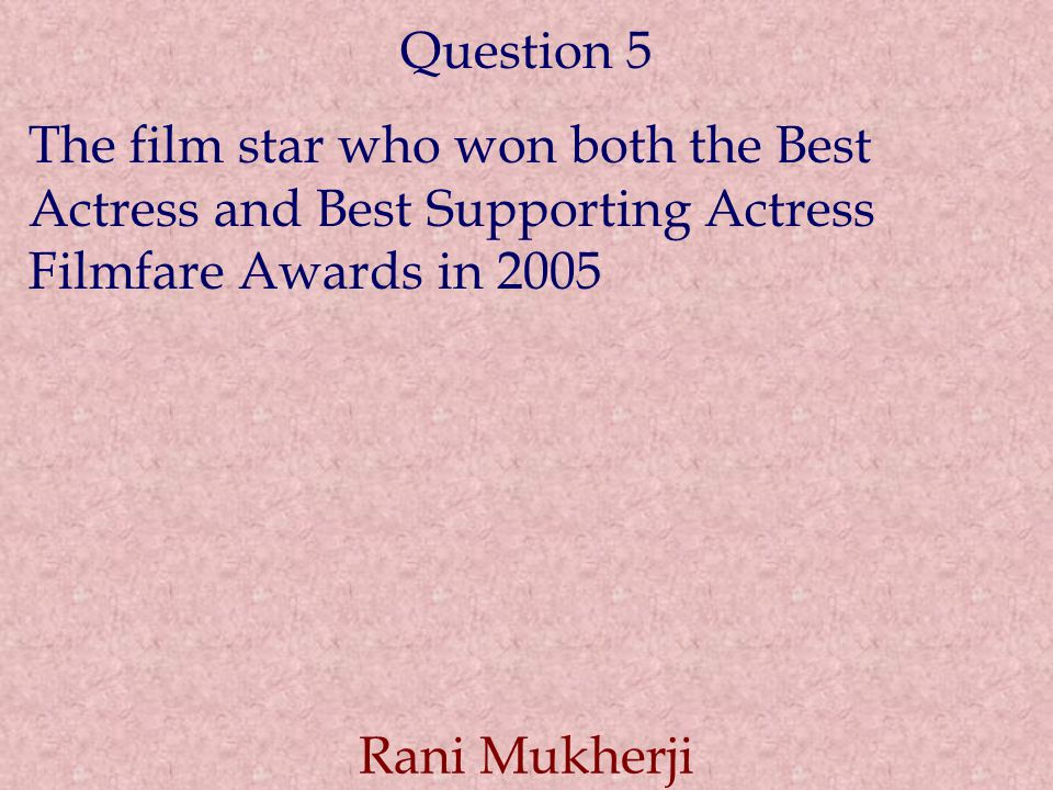 Question 5 The film star who won both the Best Actress and Best Supporting Actress Filmfare Awards in 2005 Rani Mukherji