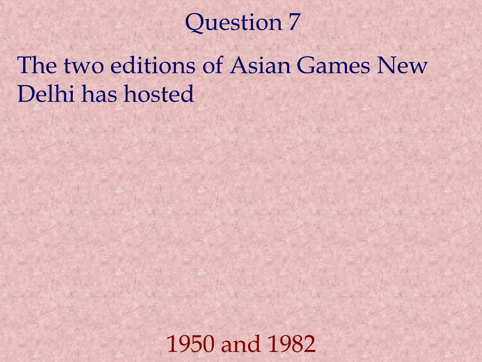 Question 7 The two editions of Asian Games New Delhi has hosted 1950 and 1982