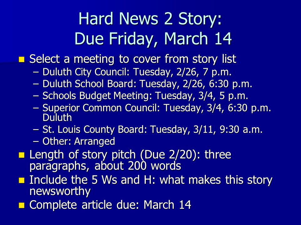 Hard News 2 Story: Due Friday, March 14 Select a meeting to cover from story list Select a meeting to cover from story list –Duluth City Council: Tues