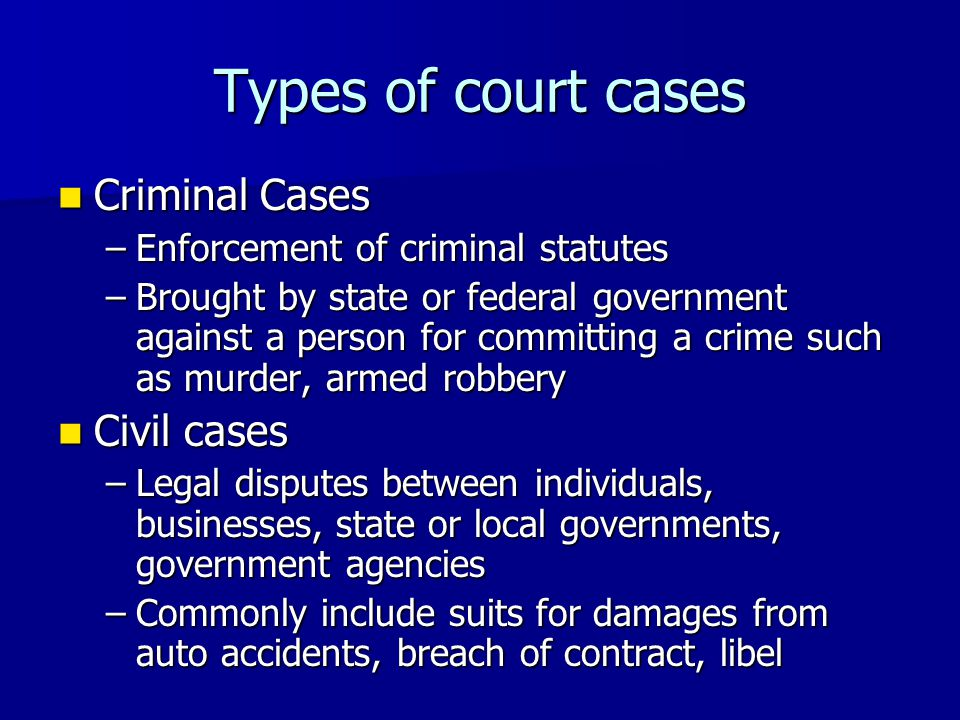 Types of court cases Criminal Cases Criminal Cases –Enforcement of criminal statutes –Brought by state or federal government against a person for comm