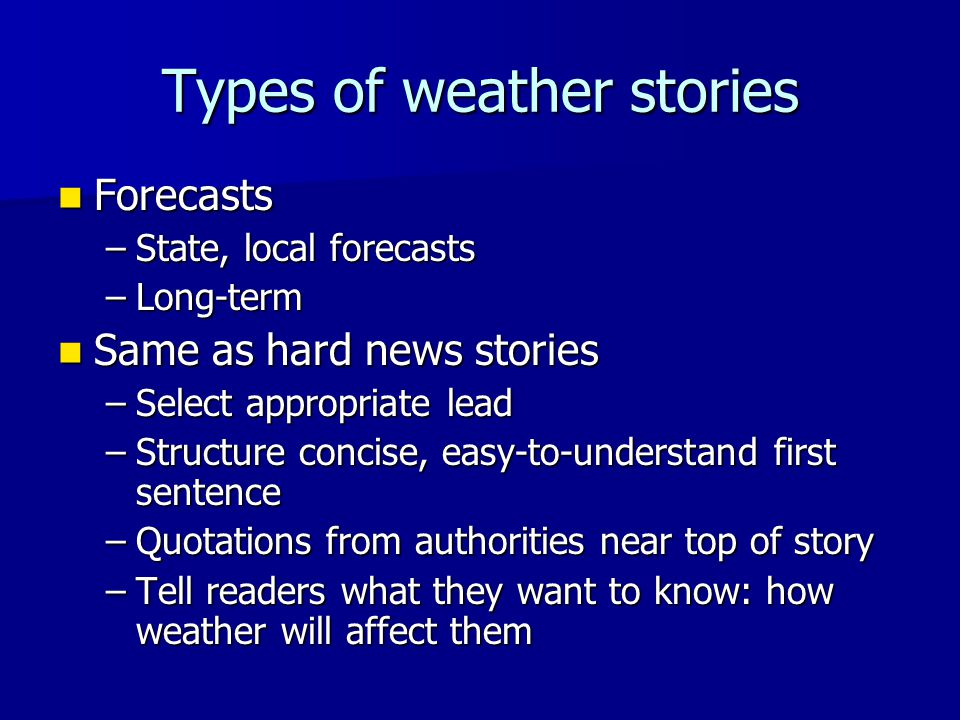 Types of weather stories Forecasts Forecasts –State, local forecasts –Long-term Same as hard news stories Same as hard news stories –Select appropriat