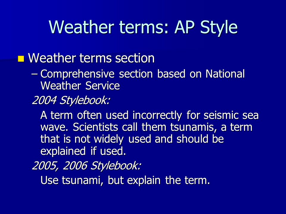 Weather terms: AP Style Weather terms section Weather terms section –Comprehensive section based on National Weather Service 2004 Stylebook: A term of