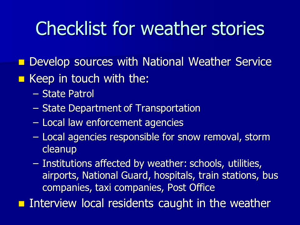 Checklist for weather stories Develop sources with National Weather Service Develop sources with National Weather Service Keep in touch with the: Keep