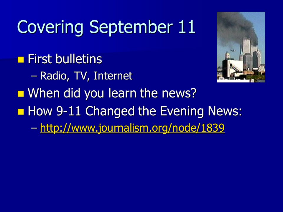 Covering September 11 First bulletins First bulletins –Radio, TV, Internet When did you learn the news? When did you learn the news? How 9-11 Changed