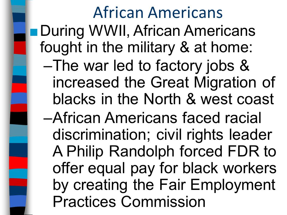 African Americans ■During WWII, African Americans fought in the military & at home: –The war led to factory jobs & increased the Great Migration of blacks in the North & west coast –African Americans faced racial discrimination; civil rights leader A Philip Randolph forced FDR to offer equal pay for black workers by creating the Fair Employment Practices Commission