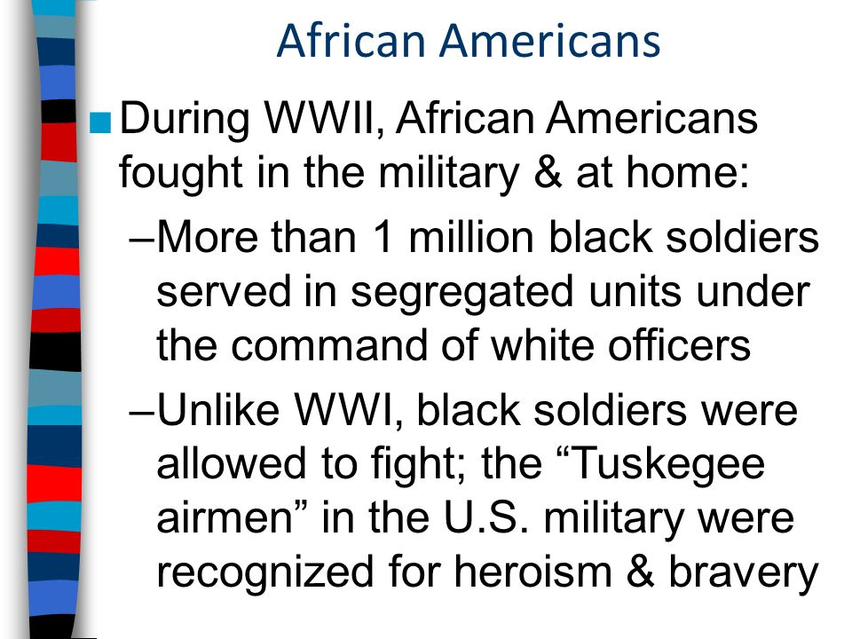 African Americans ■During WWII, African Americans fought in the military & at home: –More than 1 million black soldiers served in segregated units under the command of white officers –Unlike WWI, black soldiers were allowed to fight; the Tuskegee airmen in the U.S.