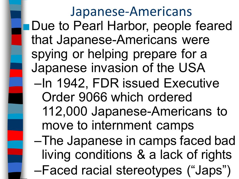 Japanese-Americans ■Due to Pearl Harbor, people feared that Japanese-Americans were spying or helping prepare for a Japanese invasion of the USA –In 1942, FDR issued Executive Order 9066 which ordered 112,000 Japanese-Americans to move to internment camps –The Japanese in camps faced bad living conditions & a lack of rights –Faced racial stereotypes ( Japs )