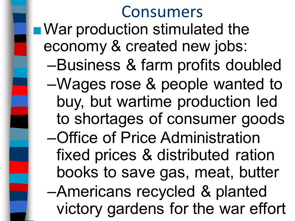 Consumers ■War production stimulated the economy & created new jobs: –Business & farm profits doubled –Wages rose & people wanted to buy, but wartime production led to shortages of consumer goods –Office of Price Administration fixed prices & distributed ration books to save gas, meat, butter –Americans recycled & planted victory gardens for the war effort
