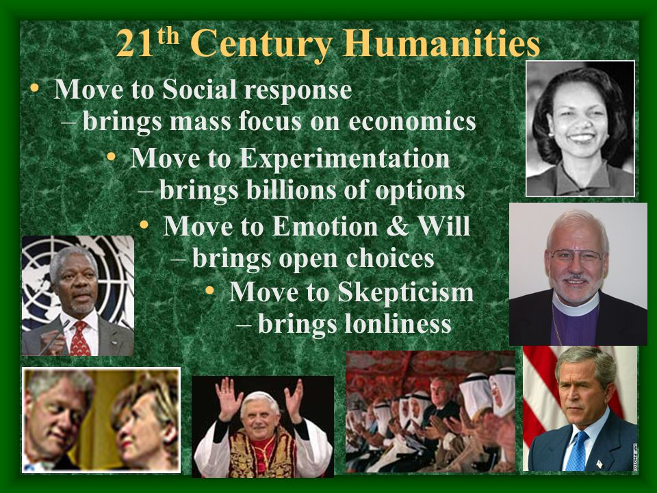 21 th Century Humanities Move to Social response –brings mass focus on economics Move to Experimentation –brings billions of options Move to Emotion & Will –brings open choices Move to Skepticism –brings lonliness