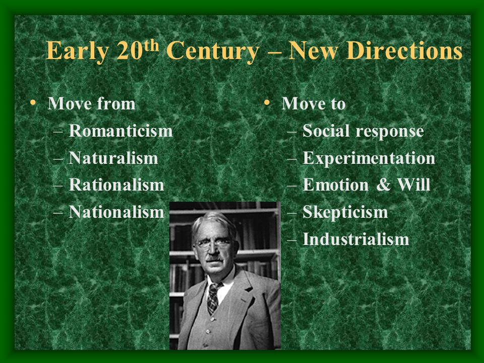 Early 20 th Century – New Directions Move from –Romanticism –Naturalism –Rationalism –Nationalism Move to –Social response –Experimentation –Emotion & Will –Skepticism –Industrialism