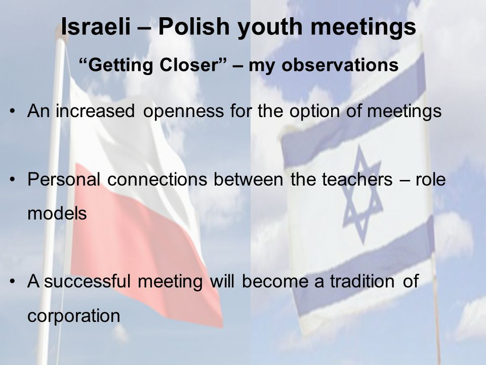 Israeli – Polish youth meetings Getting Closer – my observations An increased openness for the option of meetings Personal connections between the teachers – role models A successful meeting will become a tradition of corporation