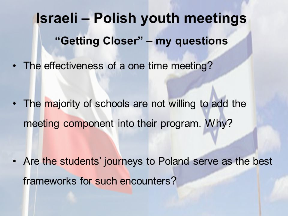 Israeli – Polish youth meetings Getting Closer – my questions The effectiveness of a one time meeting .
