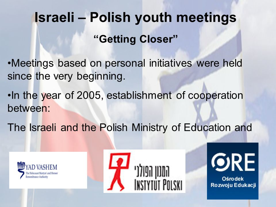 Israeli – Polish youth meetings Getting Closer Meetings based on personal initiatives were held since the very beginning.