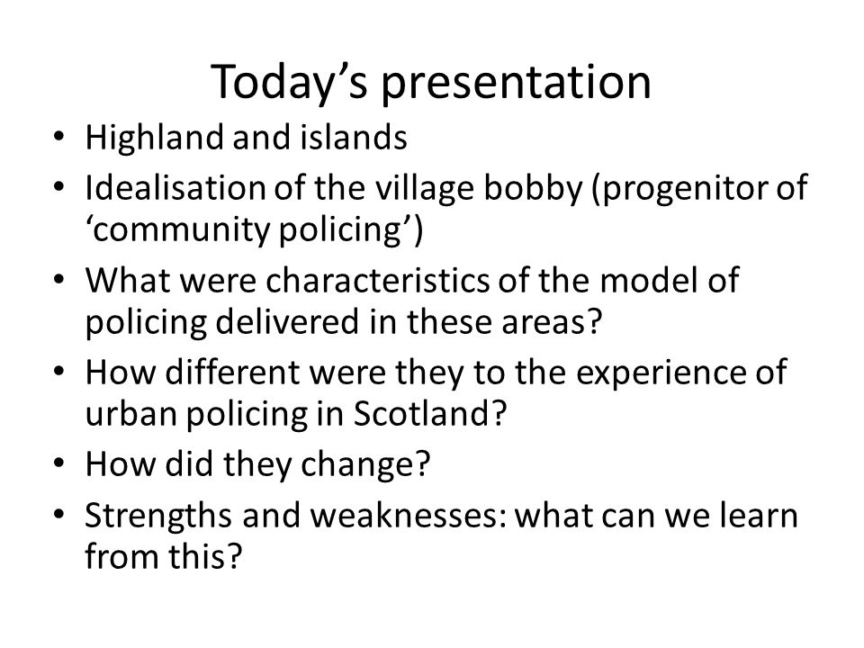 Today's presentation Highland and islands Idealisation of the village bobby (progenitor of 'community policing') What were characteristics of the model of policing delivered in these areas.