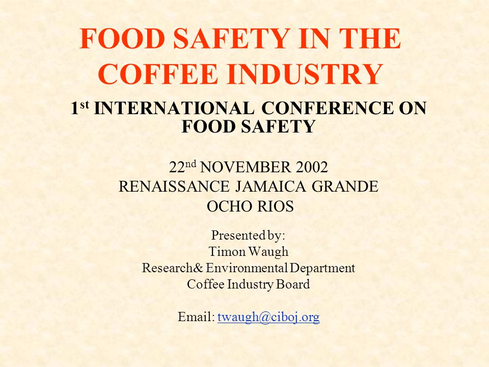 FOOD SAFETY IN THE COFFEE INDUSTRY 1 st INTERNATIONAL CONFERENCE ON FOOD SAFETY 22 nd NOVEMBER 2002 RENAISSANCE JAMAICA GRANDE OCHO RIOS Presented by: Timon Waugh Research& Environmental Department Coffee Industry Board Email: twaugh@ciboj.orgtwaugh@ciboj.org