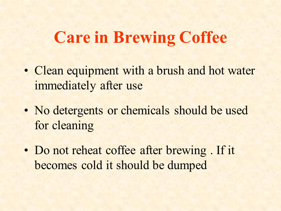 Care in Brewing Coffee Clean equipment with a brush and hot water immediately after use No detergents or chemicals should be used for cleaning Do not reheat coffee after brewing.