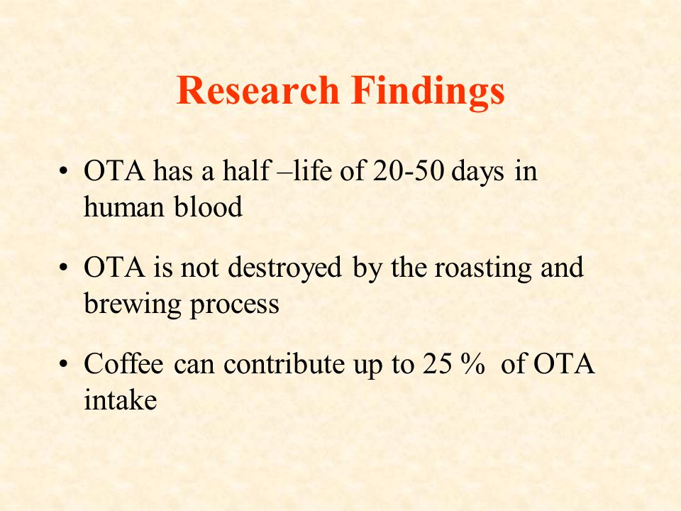 Research Findings OTA has a half –life of 20-50 days in human blood OTA is not destroyed by the roasting and brewing process Coffee can contribute up to 25 % of OTA intake