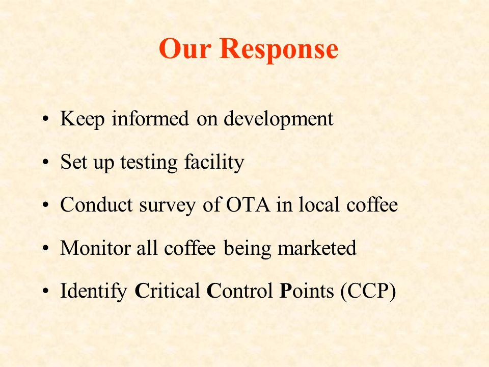 Our Response Keep informed on development Set up testing facility Conduct survey of OTA in local coffee Monitor all coffee being marketed Identify Critical Control Points (CCP)