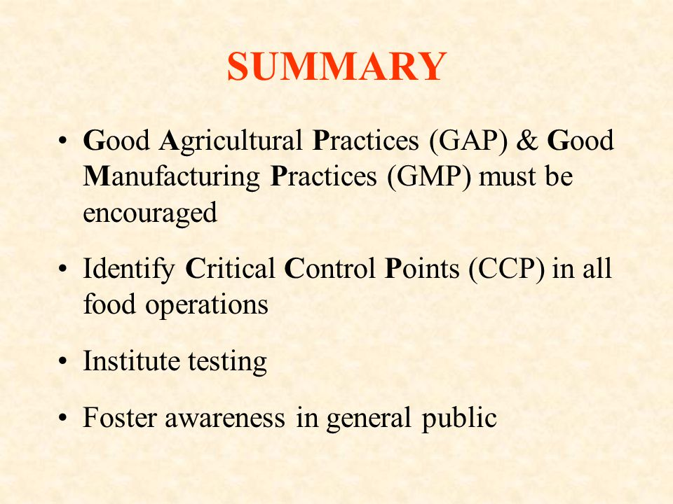 SUMMARY Good Agricultural Practices (GAP) & Good Manufacturing Practices (GMP) must be encouraged Identify Critical Control Points (CCP) in all food operations Institute testing Foster awareness in general public