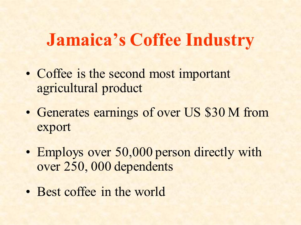 Jamaica's Coffee Industry Coffee is the second most important agricultural product Generates earnings of over US $30 M from export Employs over 50,000 person directly with over 250, 000 dependents Best coffee in the world