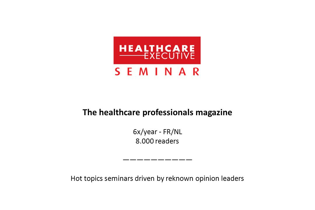 The healthcare professionals magazine 6x/year - FR/NL 8.000 readers —————————— Hot topics seminars driven by reknown opinion leaders
