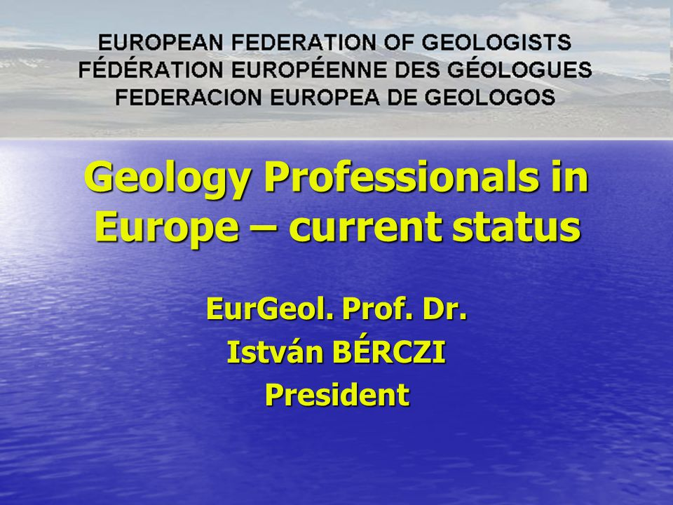 Geology Professionals in Europe – current status EurGeol. Prof. Dr. István BÉRCZI President