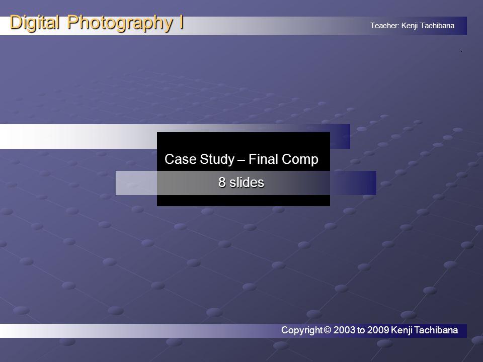 Teacher: Kenji Tachibana Digital Photography I. Case Study – Final Comp 8 slides Copyright © 2003 to 2009 Kenji Tachibana