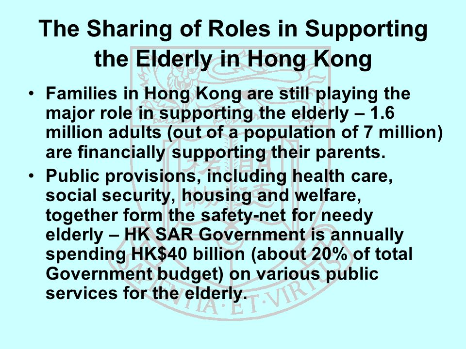 The Sharing of Roles in Supporting the Elderly in Hong Kong Families in Hong Kong are still playing the major role in supporting the elderly – 1.6 million adults (out of a population of 7 million) are financially supporting their parents.