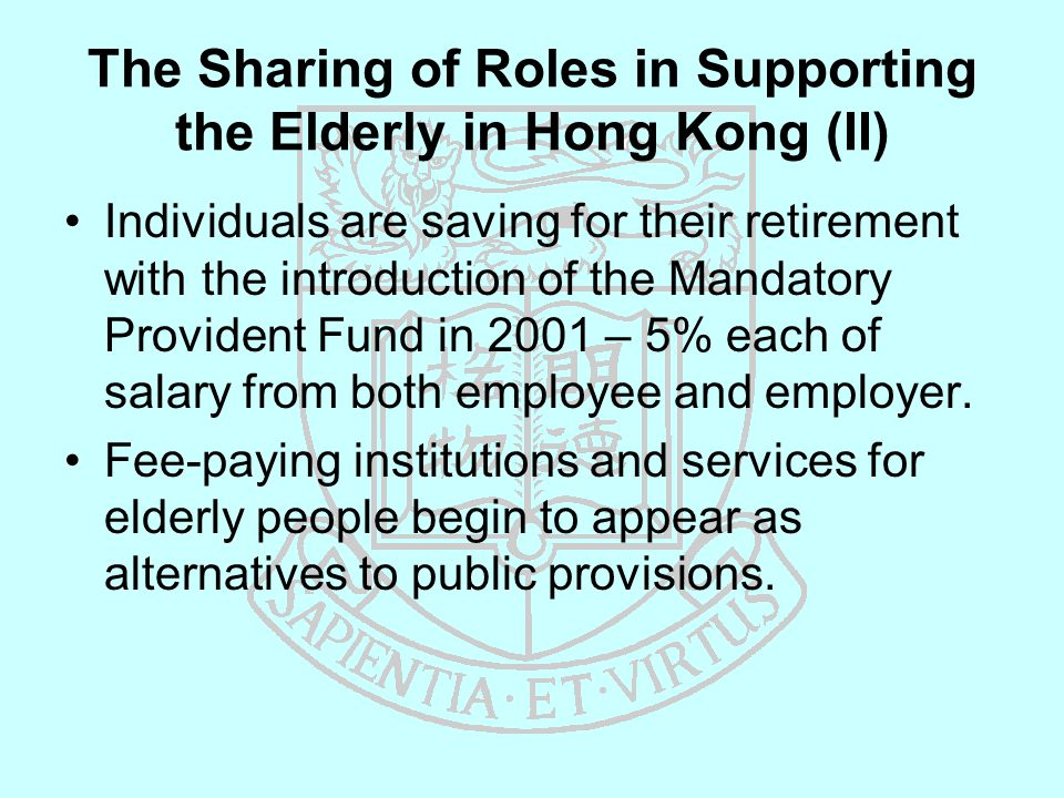 The Sharing of Roles in Supporting the Elderly in Hong Kong (II) Individuals are saving for their retirement with the introduction of the Mandatory Provident Fund in 2001 – 5% each of salary from both employee and employer.