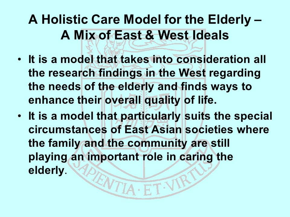 A Holistic Care Model for the Elderly – A Mix of East & West Ideals It is a model that takes into consideration all the research findings in the West regarding the needs of the elderly and finds ways to enhance their overall quality of life.