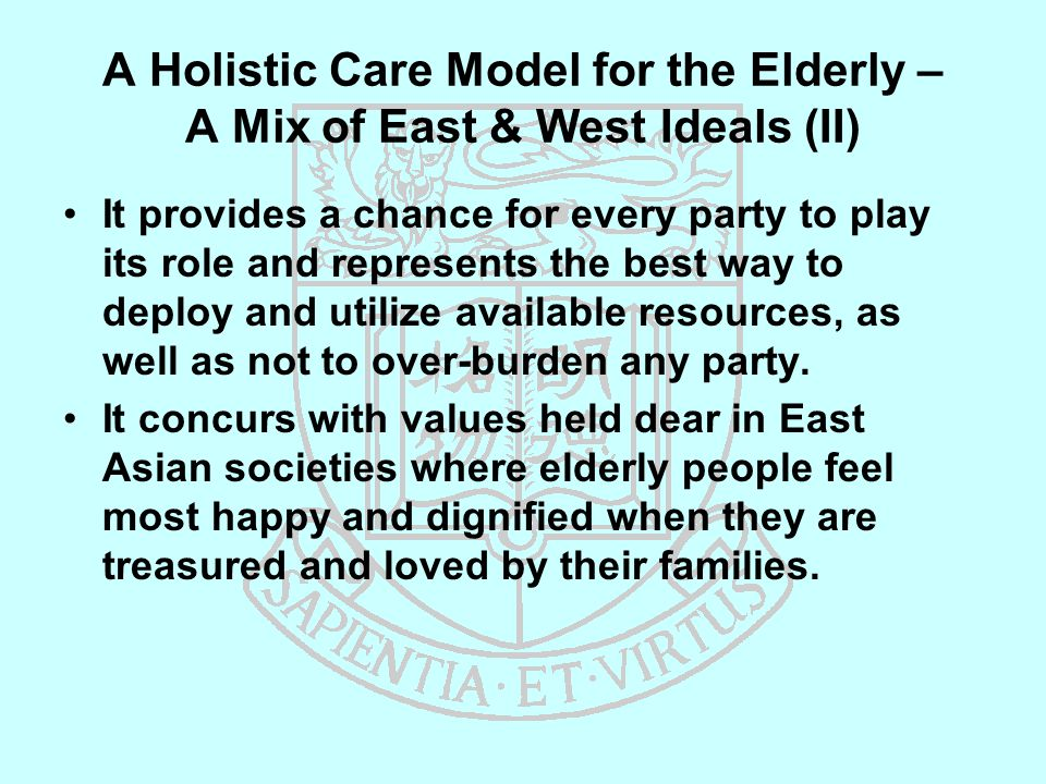 A Holistic Care Model for the Elderly – A Mix of East & West Ideals (II) It provides a chance for every party to play its role and represents the best way to deploy and utilize available resources, as well as not to over-burden any party.