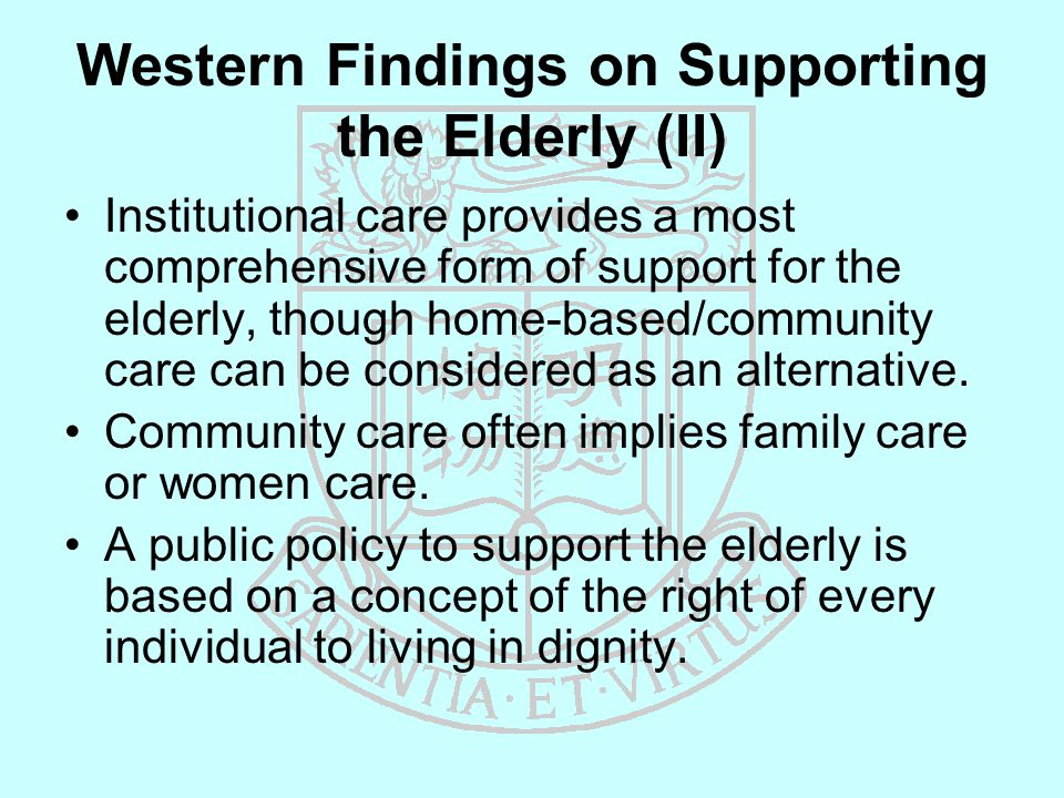 Western Findings on Supporting the Elderly (II) Institutional care provides a most comprehensive form of support for the elderly, though home-based/community care can be considered as an alternative.