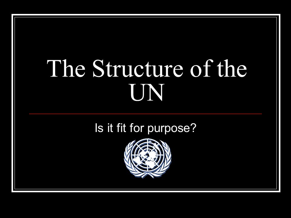 The Structure of the UN Is it fit for purpose?