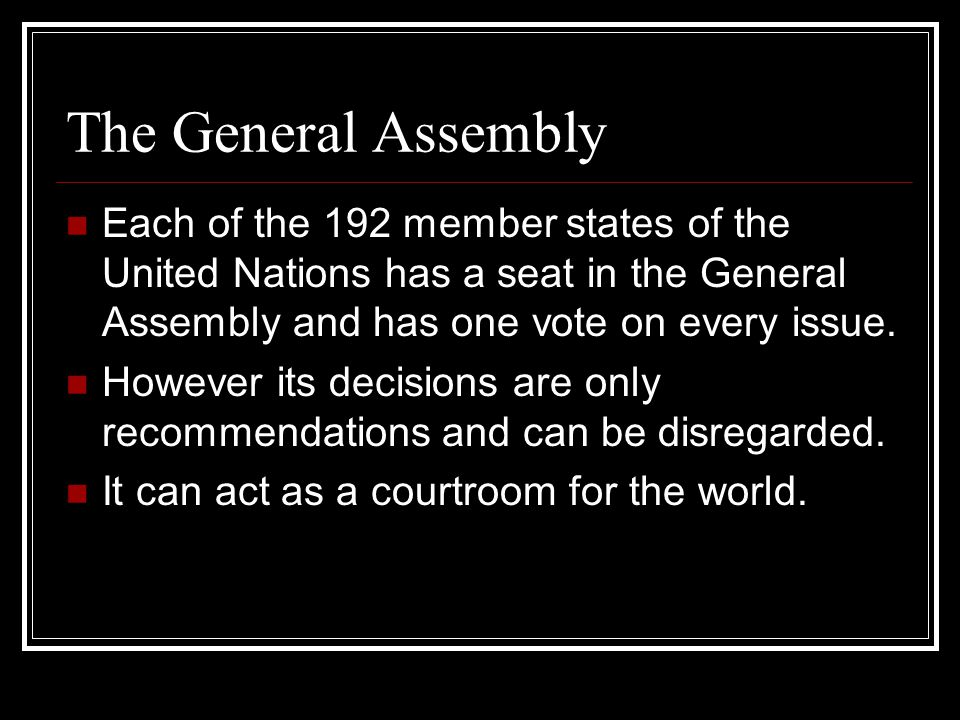 The General Assembly Each of the 192 member states of the United Nations has a seat in the General Assembly and has one vote on every issue.