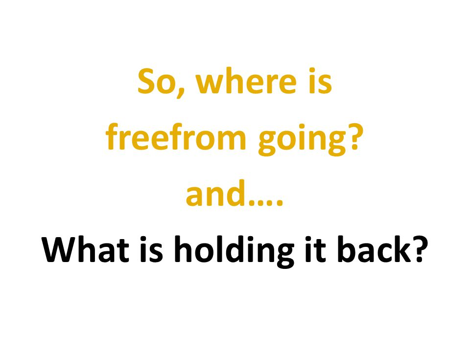 So, where is freefrom going and…. What is holding it back