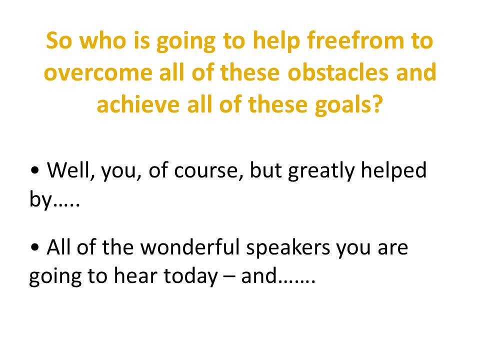 So who is going to help freefrom to overcome all of these obstacles and achieve all of these goals.