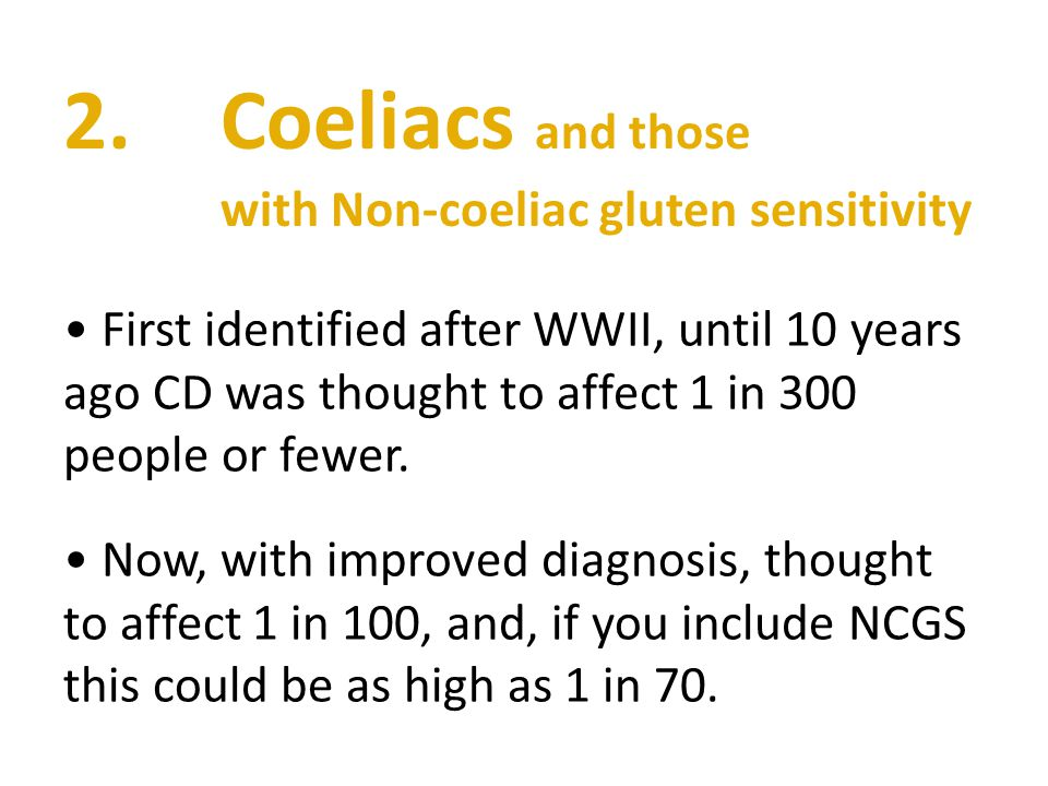 2.Coeliacs and those with Non-coeliac gluten sensitivity First identified after WWII, until 10 years ago CD was thought to affect 1 in 300 people or fewer.