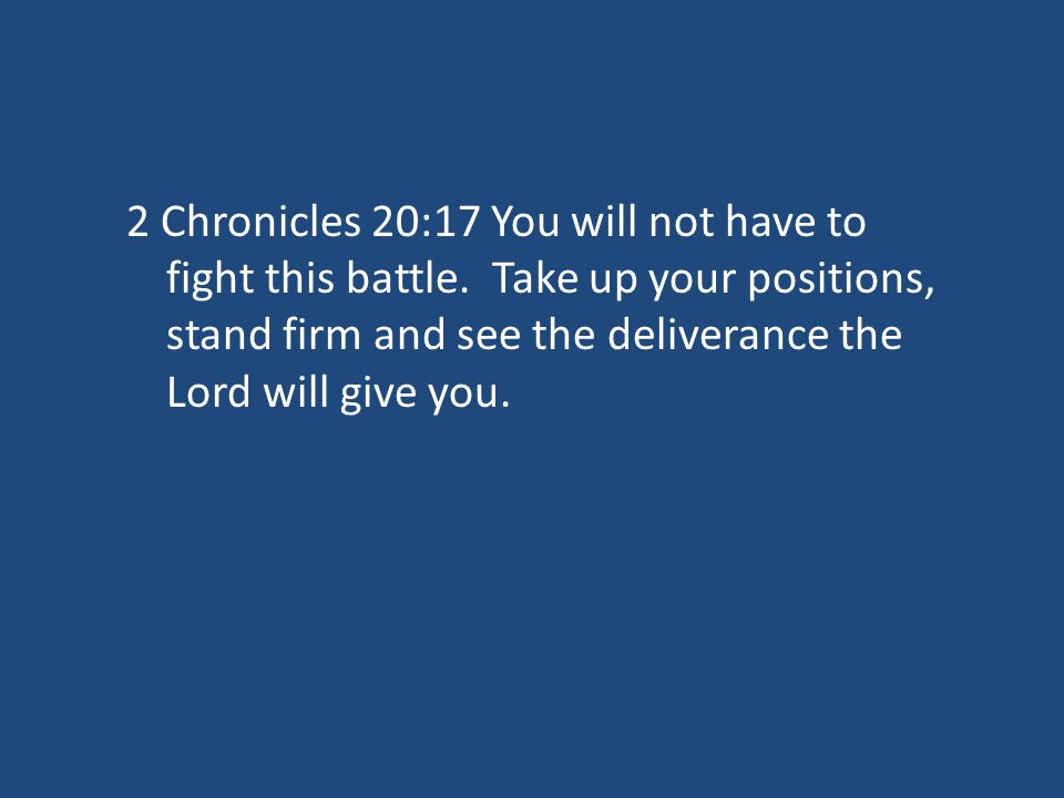 2 Chronicles 20:17 You will not have to fight this battle.