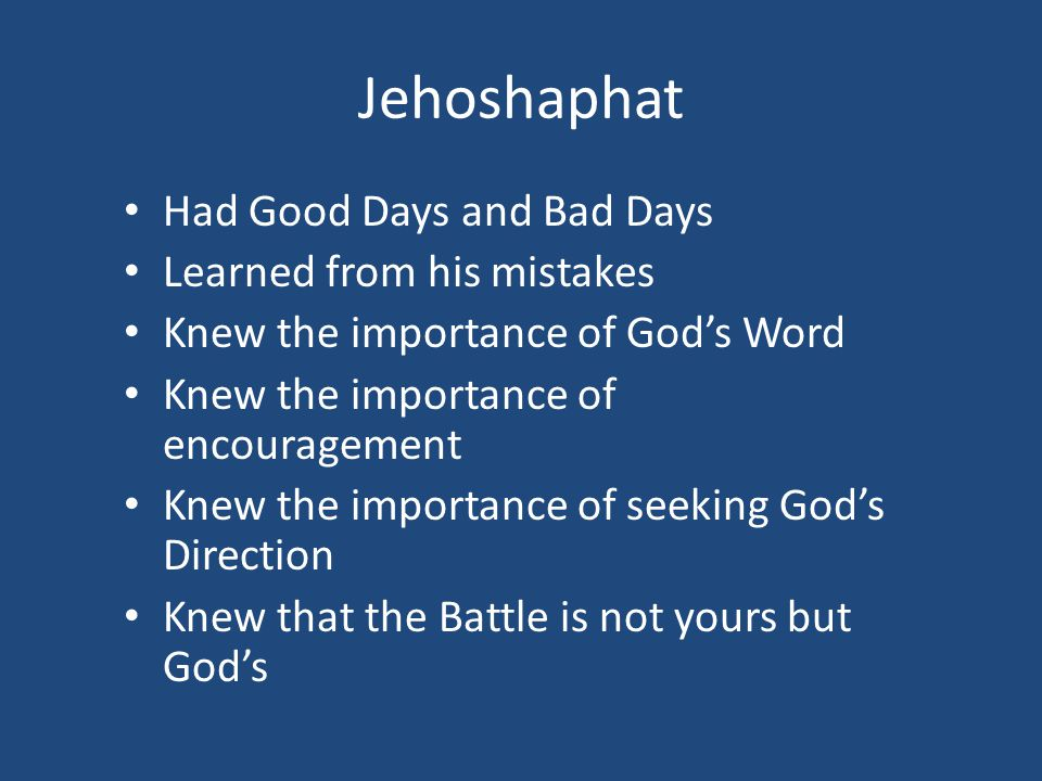 Jehoshaphat Had Good Days and Bad Days Learned from his mistakes Knew the importance of God's Word Knew the importance of encouragement Knew the importance of seeking God's Direction Knew that the Battle is not yours but God's