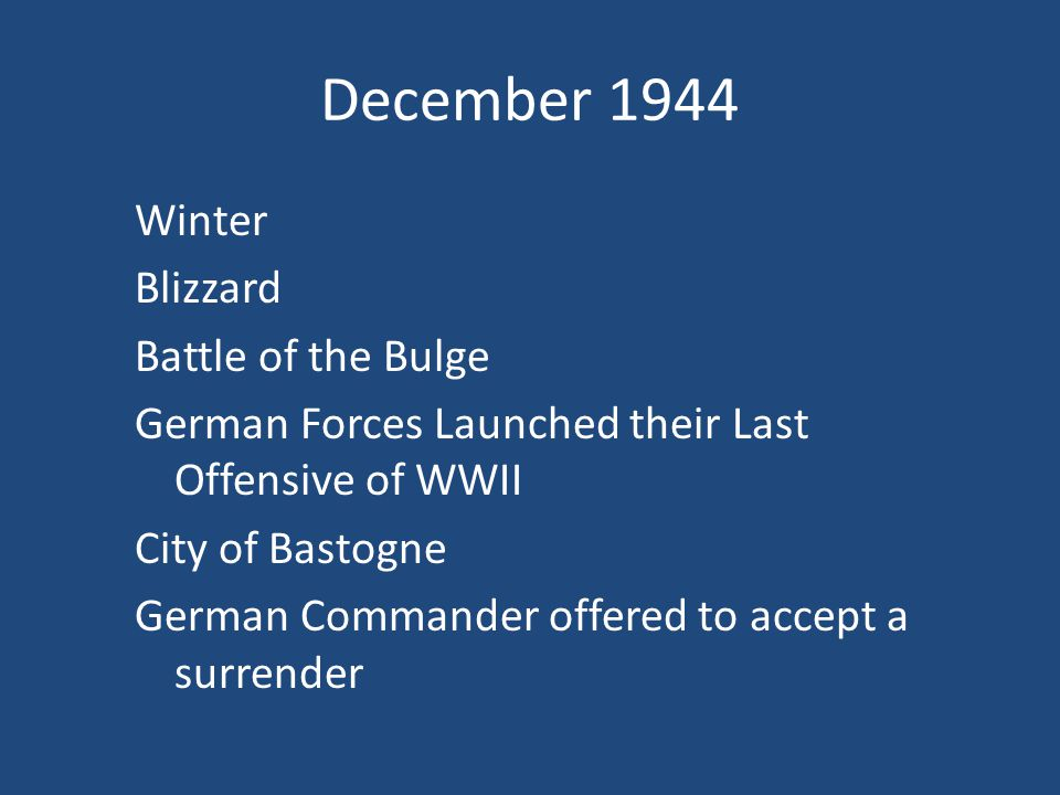 December 1944 Winter Blizzard Battle of the Bulge German Forces Launched their Last Offensive of WWII City of Bastogne German Commander offered to accept a surrender