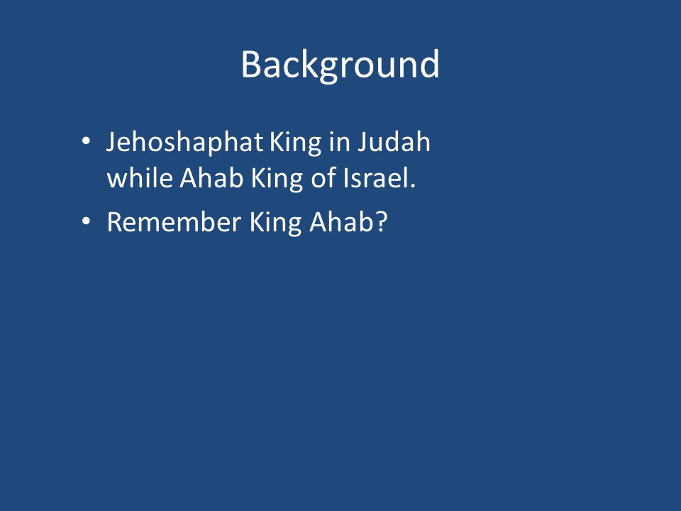 Background Jehoshaphat King in Judah while Ahab King of Israel. Remember King Ahab